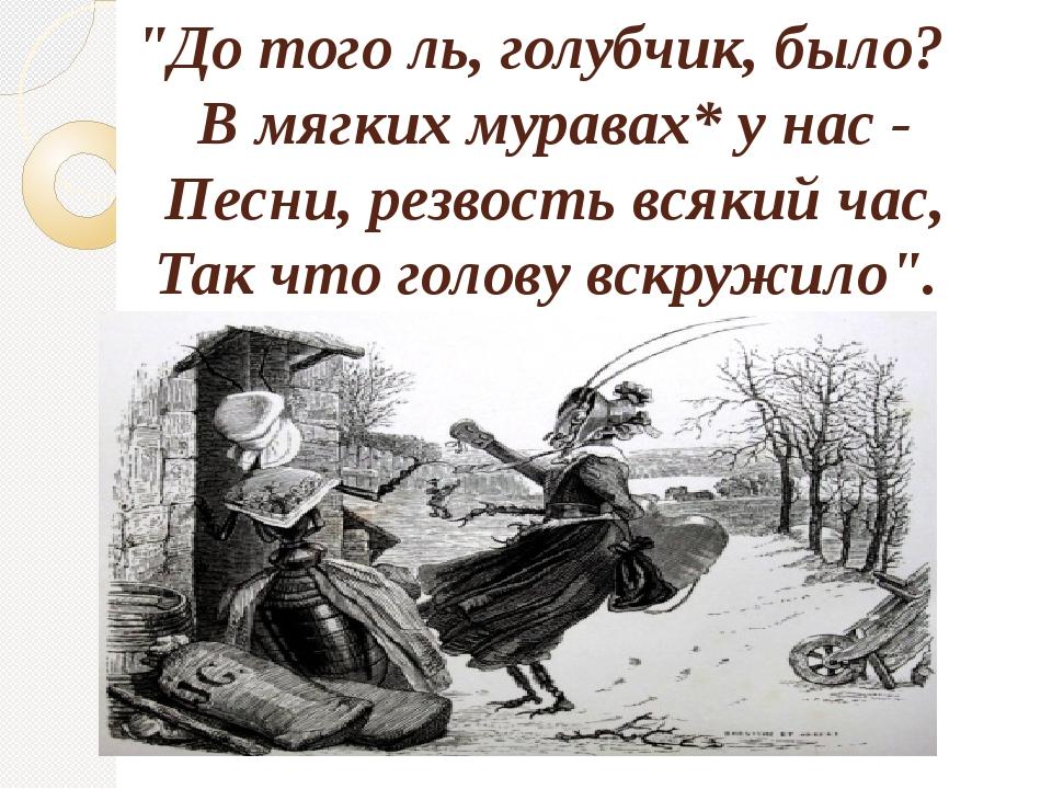 """""""До того ль, голубчик, было? В мягких муравах* у нас - Песни, резвость всяки..."""