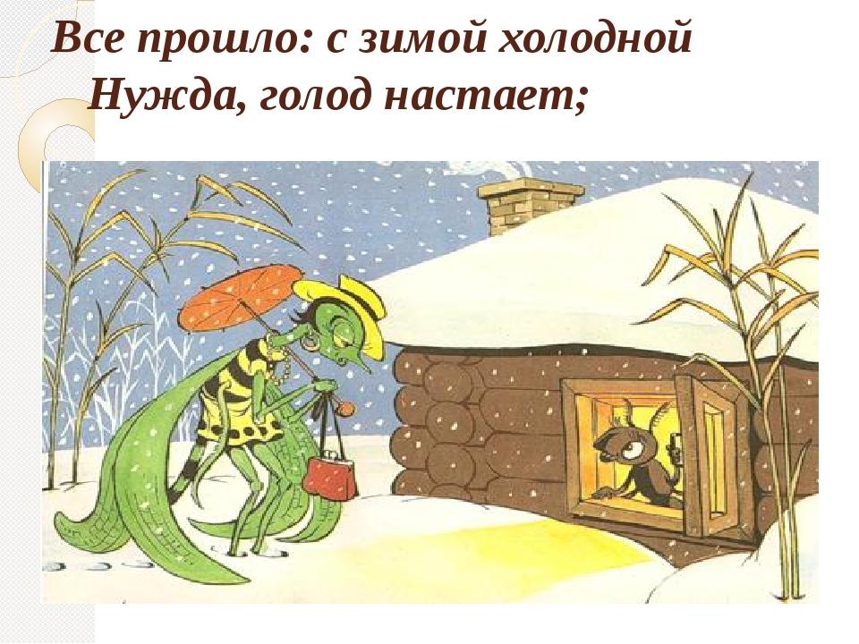 Все прошло: с зимой холодной Нужда, голод настает;