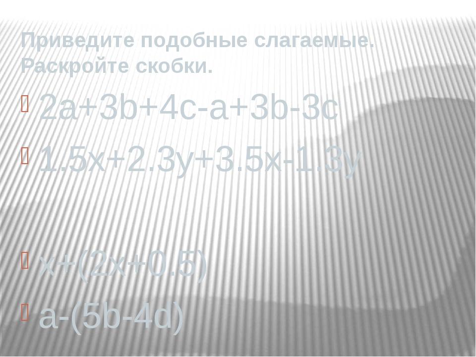 Приведите подобные слагаемые. Раскройте скобки. 2a+3b+4c-a+3b-3c 1.5x+2.3y+3....