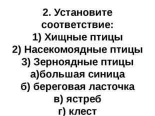 2. Установите соответствие: 1) Хищные птицы 2) Насекомоядные птицы 3) Зернояд