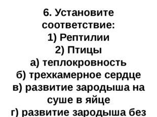 6. Установите соответствие: 1) Рептилии 2) Птицы а) теплокровность б) трехкам