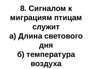 8. Сигналом к миграциям птицам служит а) Длина светового дня б) температура в