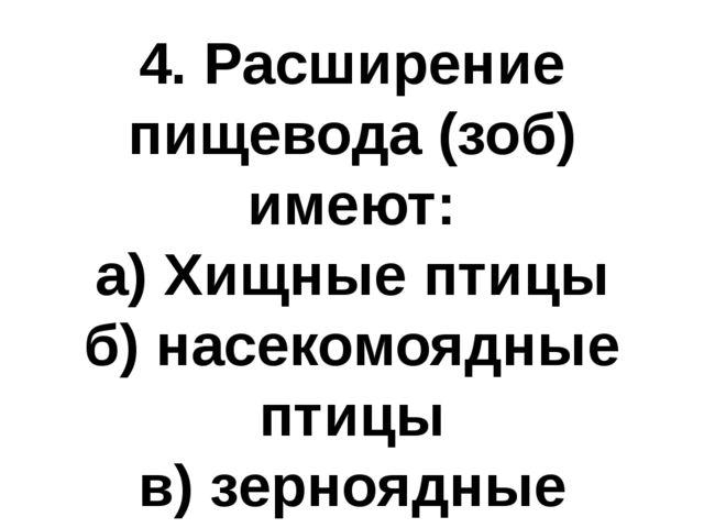 4. Расширение пищевода (зоб) имеют: а) Хищные птицы б) насекомоядные птицы в)...