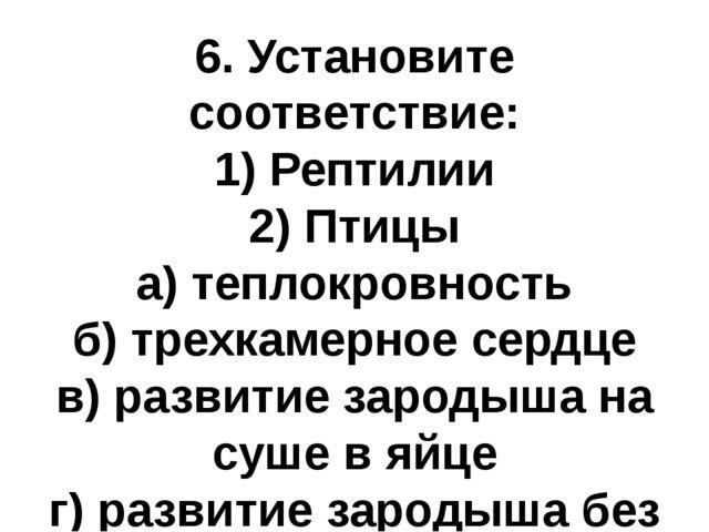 6. Установите соответствие: 1) Рептилии 2) Птицы а) теплокровность б) трехкам...
