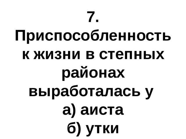 7. Приспособленность к жизни в степных районах выработалась у а) аиста б) утк...