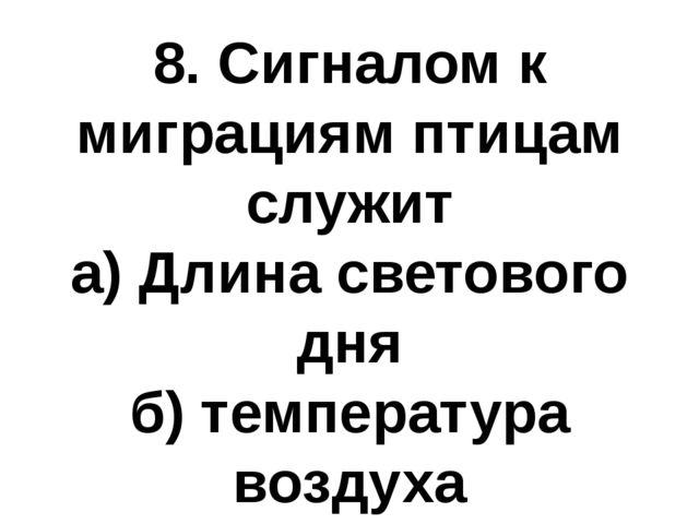 8. Сигналом к миграциям птицам служит а) Длина светового дня б) температура в...