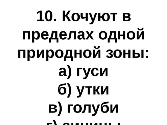 10. Кочуют в пределах одной природной зоны: а) гуси б) утки в) голуби г) синицы