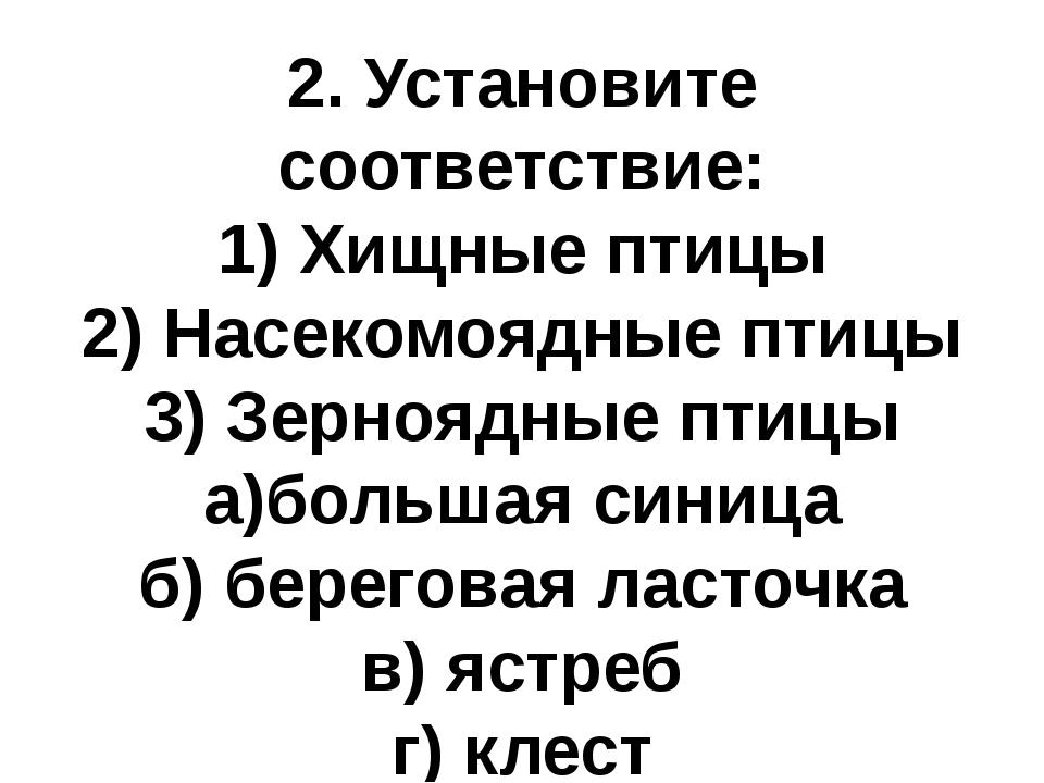 2. Установите соответствие: 1) Хищные птицы 2) Насекомоядные птицы 3) Зернояд...
