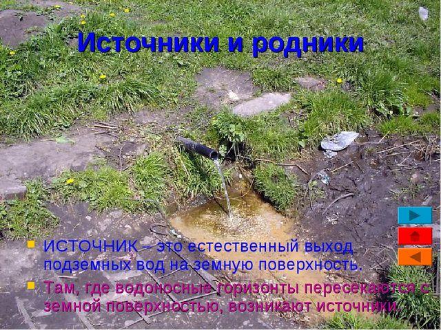 Источники и родники ИСТОЧНИК – это естественный выход подземных вод на земную...