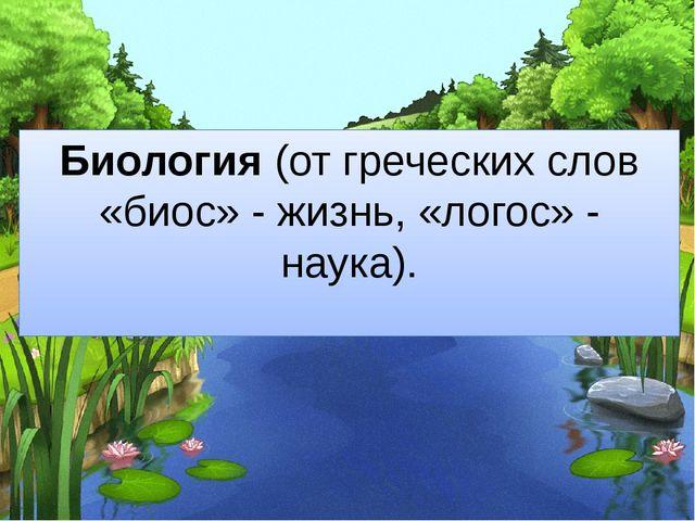 Биология (от греческих слов «биос» - жизнь, «логос» - наука).