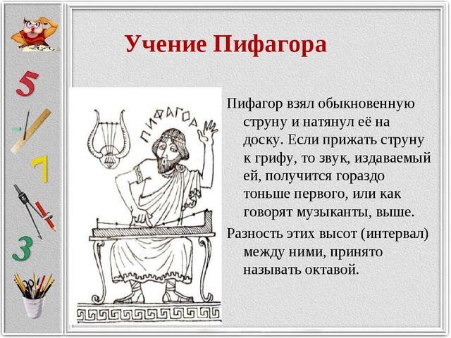 Учение Пифагора Пифагор взял обыкновенную струну и натянул её на доску. Если...