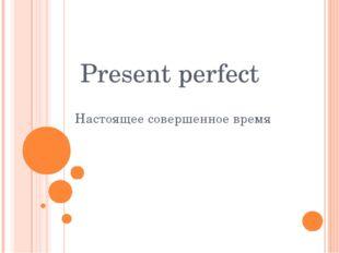 Present perfect Настоящее совершенное время