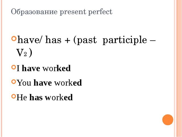 Образование present perfect have/ has + (past participle – V2 ) I have worked...