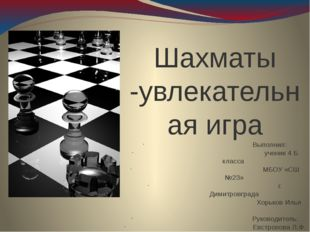 Шахматы -увлекательная игра Выполнил: ученик 4 Б класса МБОУ «СШ №23» г. Дим