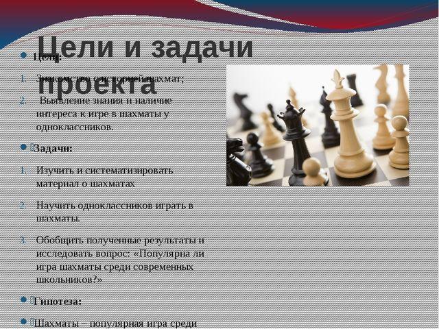 Цели и задачи проекта Цели: Знакомство с историей шахмат; Выявление знания и...