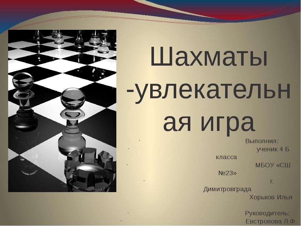 Шахматы -увлекательная игра Выполнил: ученик 4 Б класса МБОУ «СШ №23» г. Дим...