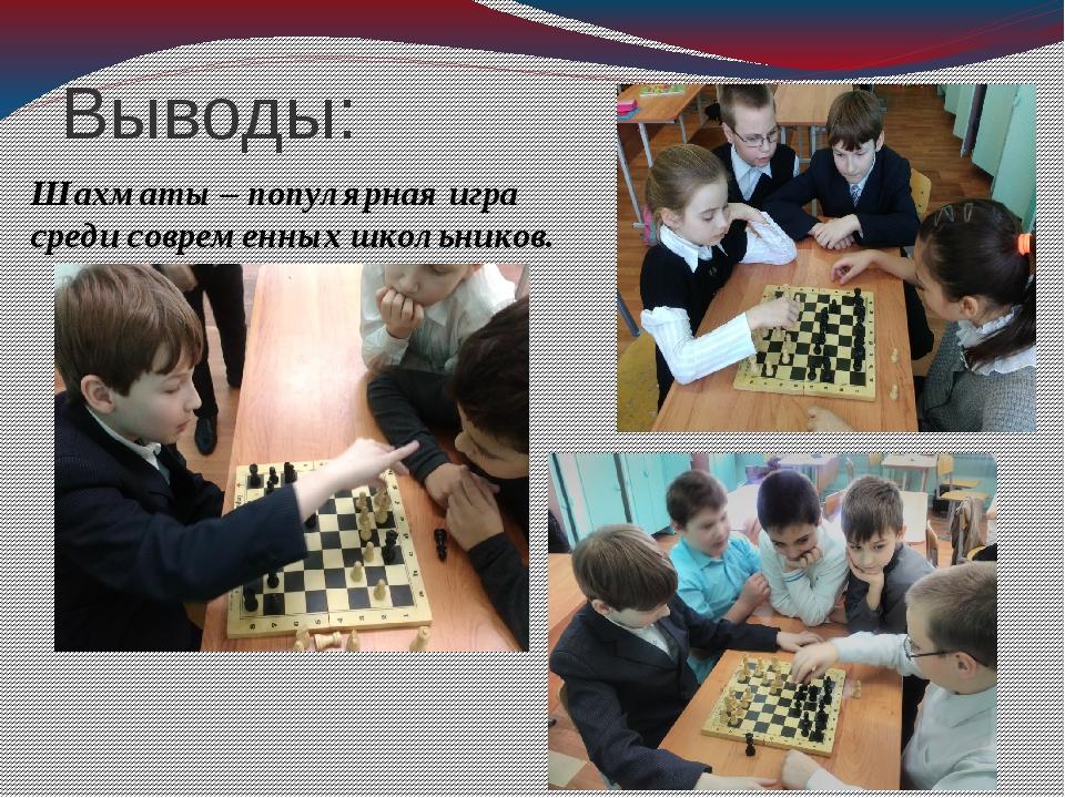 Выводы: Шахматы – популярная игра среди современных школьников.