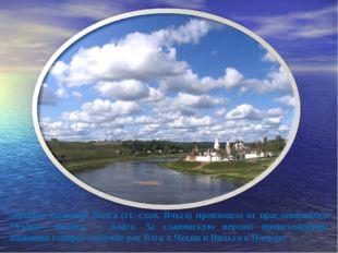 Русское название Волга (ст.-слав. Вльга) произошло от праславянского *Vьlga—