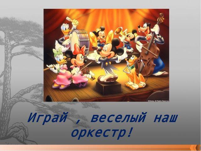 Играй , веселый наш оркестр!