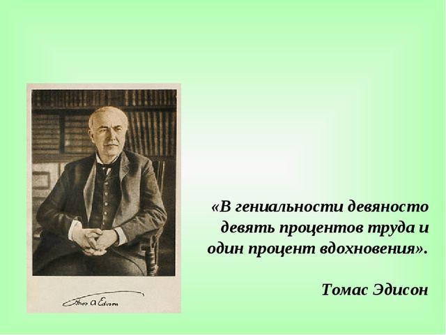 «В гениальности девяносто девять процентов труда и один процент вдохновения»....