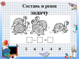 Составь и реши задачу 5 6 1 4 9