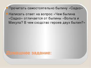 Домашнее задание: Прочитать самостоятельно былину «Садко» Написать ответ на в