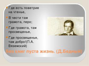 Без книг пуста жизнь. (Д.Бедный) Где есть поветрие на чтенье, В чести там гра