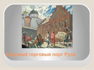 Крупный торговый порт Руси