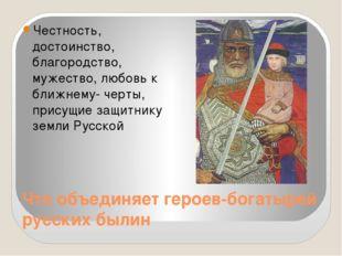 Что объединяет героев-богатырей русских былин Честность, достоинство, благоро