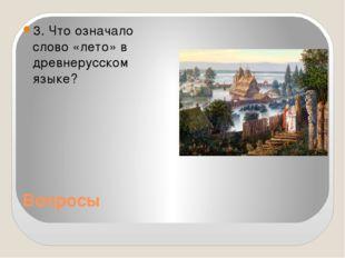 Вопросы 3. Что означало слово «лето» в древнерусском языке?
