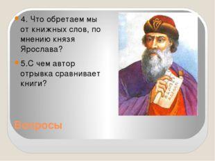 Вопросы 4. Что обретаем мы от книжных слов, по мнению князя Ярослава? 5.С чем