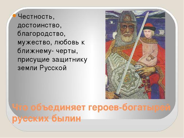 Что объединяет героев-богатырей русских былин Честность, достоинство, благоро...