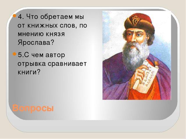 Вопросы 4. Что обретаем мы от книжных слов, по мнению князя Ярослава? 5.С чем...