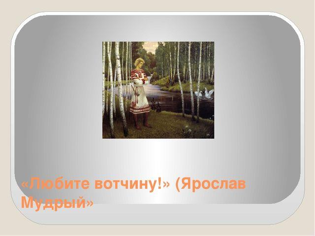 «Любите вотчину!» (Ярослав Мудрый»