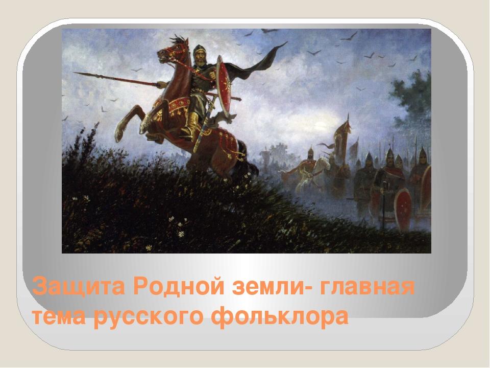 Защита Родной земли- главная тема русского фольклора