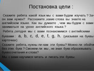 Постановка цели : Скажите ребята какой язык мы с вами будем изучать ? Зачем о
