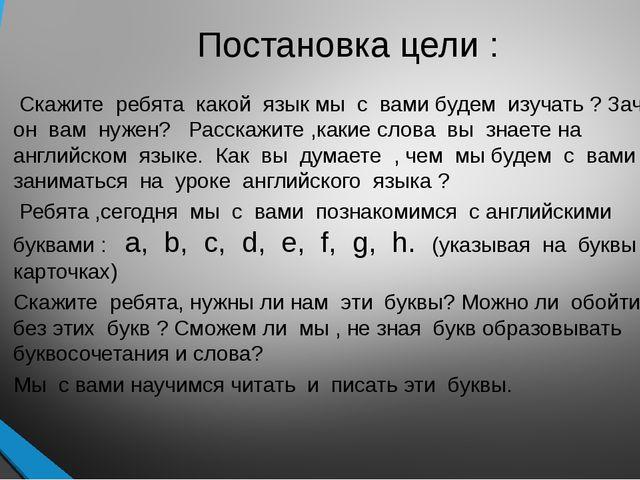 Постановка цели : Скажите ребята какой язык мы с вами будем изучать ? Зачем о...