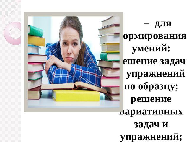 –для формирования умений: решение задач и упражнений по образцу; решение в...