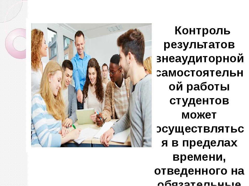 Контроль результатов внеаудиторной самостоятельной работы студентов может о...