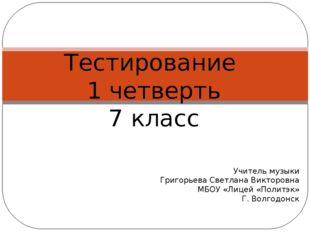 Тестирование 1 четверть 7 класс Учитель музыки Григорьева Светлана Викторо