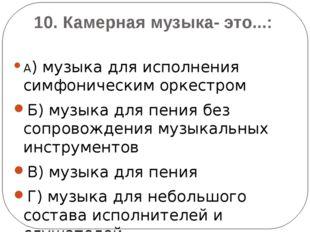 10. Камерная музыка- это...: А) музыка для исполнения симфоническим оркестром
