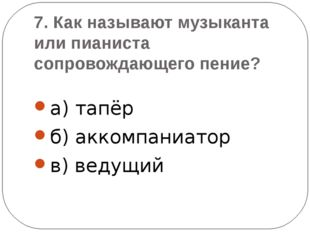 7. Как называют музыканта или пианиста сопровождающего пение? а) тапёр б) акк