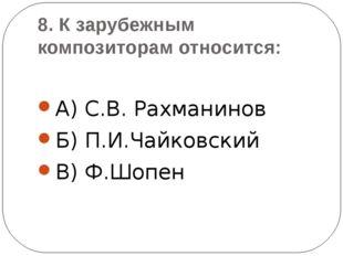 8. К зарубежным композиторам относится: А) С.В. Рахманинов Б) П.И.Чайковский