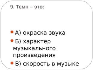 9. Темп – это: А) окраска звука Б) характер музыкального произведения В) скор