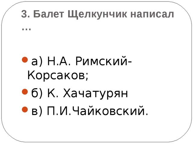 3.БалетЩелкунчик написал … а) Н.А. Римский-Корсаков; б) К. Хачатурян в) П.И...