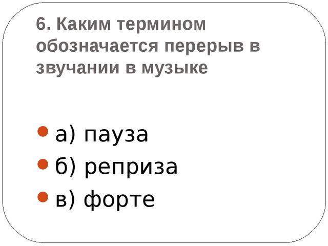 6. Каким термином обозначается перерыв в звучании в музыке a) пауза б) реприз...