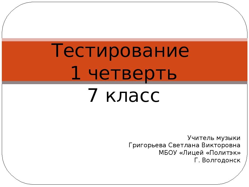 Тестирование 1 четверть 7 класс Учитель музыки Григорьева Светлана Викторо...