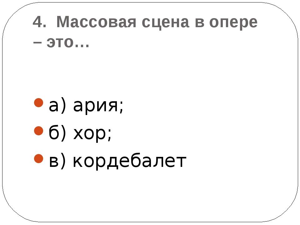4.Массоваясцена вопере –это… а) ария; б) хор; в) кордебалет