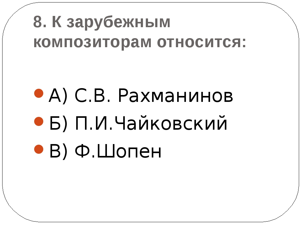 8. К зарубежным композиторам относится: А) С.В. Рахманинов Б) П.И.Чайковский...