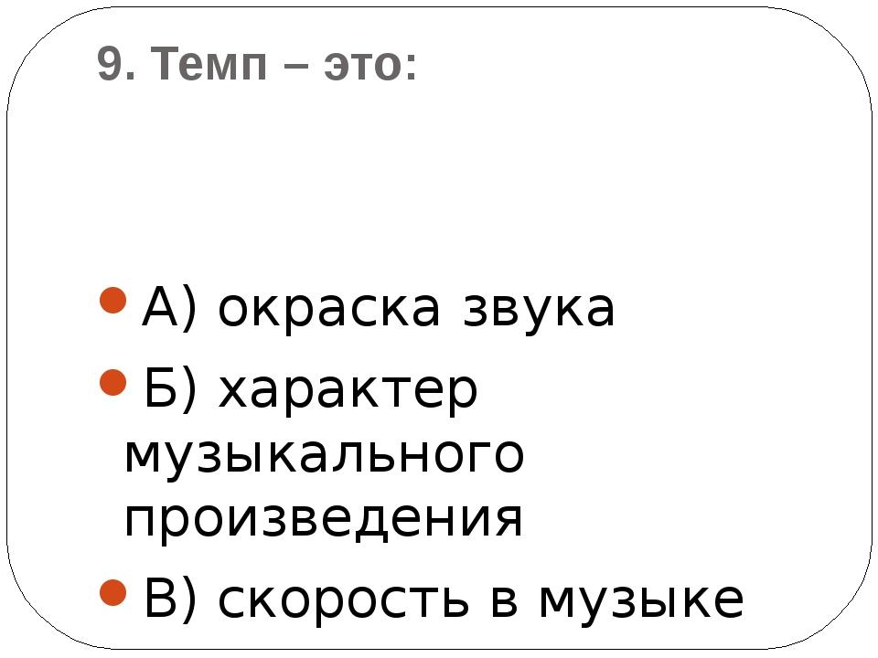 9. Темп – это: А) окраска звука Б) характер музыкального произведения В) скор...